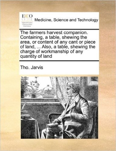 The Farmers Harvest Companion. Containing, a Table, Shewing the Area, or Content of Any Cant or Piece of Land, ... Also, a Table, Shewing the Charge of Workmanship of Any Quantity of Land