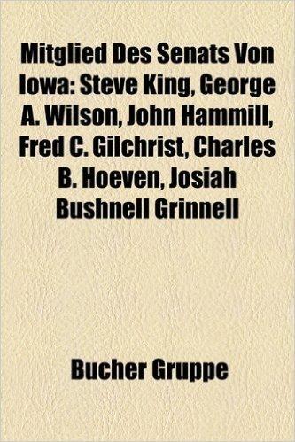 Mitglied Des Senats Von Iowa: Steve King, George A. Wilson, Fred C. Gilchrist, John Hammill, Charles B. Hoeven, Josiah Bushnell Grinnell