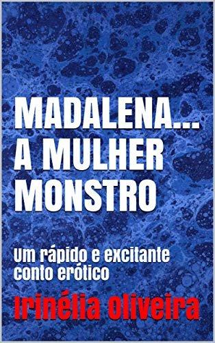 MADALENA... A MULHER MONSTRO: Um rápido e excitante conto erótico