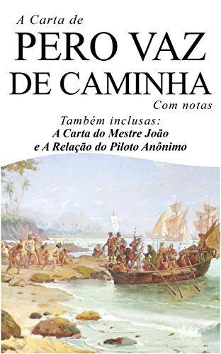 A Carta de Pero Vaz de Caminha (Com notas): Também inclusas: A Carta do Mestre João e a Relação do Piloto Anônimo