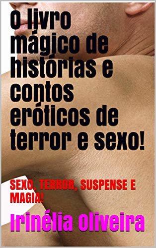 O livro mágico de histórias e contos eróticos de terror e sexo!: SEXO, TERROR, SUSPENSE E MAGIA!