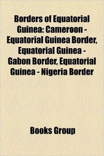 Borders of Equatorial Guinea: Cameroon - Equatorial Guinea Border, Equatorial Guinea - Gabon Border, Equatorial Guinea - Nigeria Border