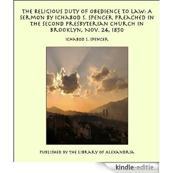 The Religious Duty of Obedience to Law: A Sermon by Ichabod S. Spencer Preached In The Second Presbyterian Church In Brooklyn, Nov. 24, 1850 [Kindle-editie]