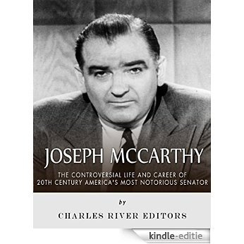 Joseph McCarthy: The Controversial Life and Career of 20th Century America's Most Notorious Senator (English Edition) [Kindle-editie]