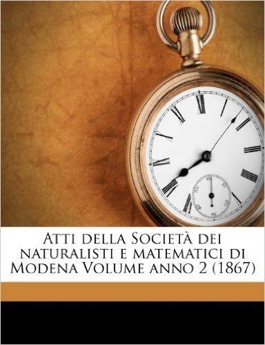Atti Della Societa Dei Naturalisti E Matematici Di Modena Volume Anno 2 (1867)