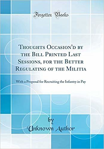 Thoughts Occasion'd by the Bill Printed Last Sessions, for the Better Regulating of the Militia: With a Proposal for Recruiting the Infantry in Pay (Classic Reprint)