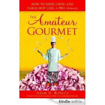 The Amateur Gourmet: How to Shop, Chop, and Table Hop Like a Pro (Almost) [Kindle-editie]