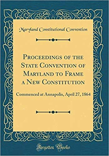 Proceedings of the State Convention of Maryland to Frame a New Constitution: Commenced at Annapolis, April 27, 1864 (Classic Reprint) descargar