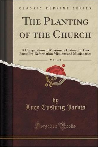The Planting of the Church, Vol. 1 of 2: A Compendium of Missionary History; In Two Parts; Pre-Reformation Missions and Missionaries (Classic Reprint)