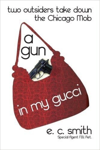 A Gun in My Gucci: Two Outsiders Take Down the Chicago Mob by E. C. Smith (2014-05-14)