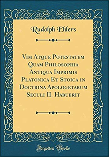 Vim Atque Potestatem Quam Philosophia Antiqua Imprimis Platonica Et Stoica in Doctrina Apologetarum Seculi II. Habuerit (Classic Reprint)