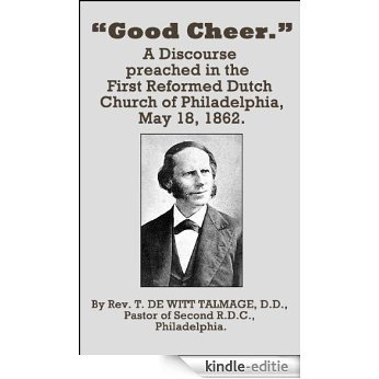 Good Cheer: A Discourse  preached in the First Reformed Dutch Church of Philadelphia, May 18, 1862. (English Edition) [Kindle-editie]