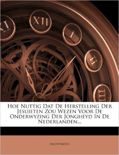 Hoe Nuttig DAT de Herstelling Der Jesuieten Zou Wezen Voor de Onderwyzing Der Jongheyd in de Nederlanden...