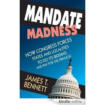 Mandate Madness: How Congress Forces States and Localities to Do Its Bidding and Pay for the Privilege [Kindle-editie]
