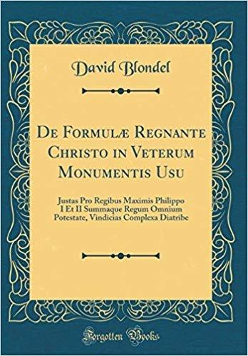 De Formulæ Regnante Christo in Veterum Monumentis Usu: Justas Pro Regibus Maximis Philippo I Et II Summaque Regum Omnium Potestate, Vindicias Complexa Diatribe (Classic Reprint)