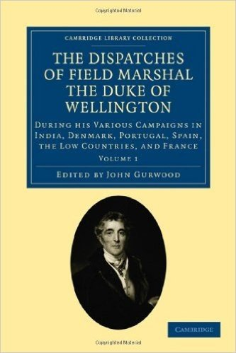 The Dispatches of Field Marshal the Duke of Wellington: During his Various Campaigns in India, Denmark, Portugal, Spain, the Low Countries, and France (Cambridge Library Collection - Naval and Military History)