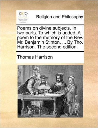 Poems on Divine Subjects. in Two Parts. to Which Is Added, a Poem to the Memory of the REV. Mr. Benjamin Stinton. ... by Tho. Harrison. the Second Edition.