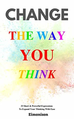 Change The Way You Think: 33 Short & Powerful Expression: To Expand Your Thinking With Ease (English Edition)