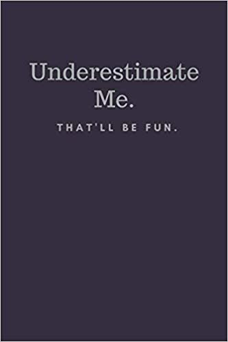 Underestimate Me. That'll be Fun.: Funny Notebook Sarcastic Humor Journal (110 pages, lined, 6 x 9)