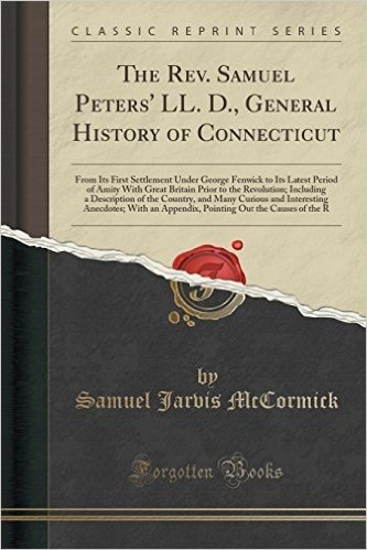 The REV. Samuel Peters' LL. D., General History of Connecticut: From Its First Settlement Under George Fenwick to Its Latest Period of Amity with ... the Country, and Many Curious and Interesti