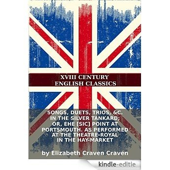 Songs, duets, trios, &c. in The silver tankard; or, ehe [sic] point at Portsmouth. As performed at the Theatre-Royal in the Hay-Market (English Edition) [Kindle-editie]
