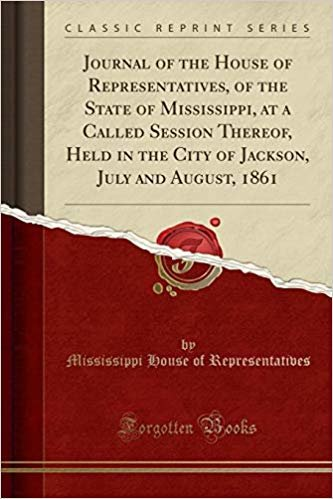 Journal of the House of Representatives, of the State of Mississippi, at a Called Session Thereof, Held in the City of Jackson, July and August, 1861 (Classic Reprint)