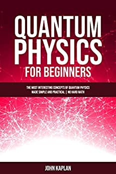 QUANTUM PHYSICS FOR BEGINNERS: The Most Interesting Concepts of Quantum Physics Made Simple and Practical | No Hard Math (English Edition)