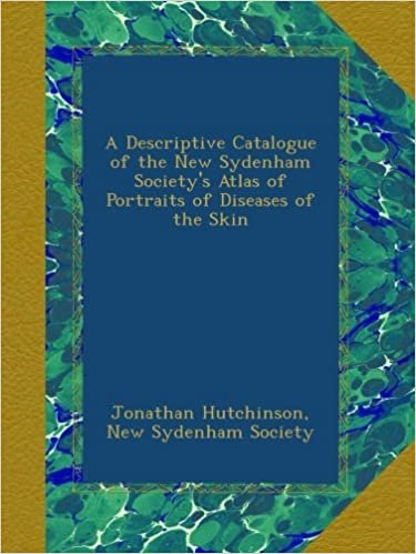 A Descriptive Catalogue of the New Sydenham Society's Atlas of Portraits of Diseases of the Skin