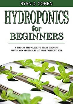 Hydroponics for Beginners:  A Step by Step Guide to Start Growing Fruits and Vegetables at Home without Soil (English Edition)