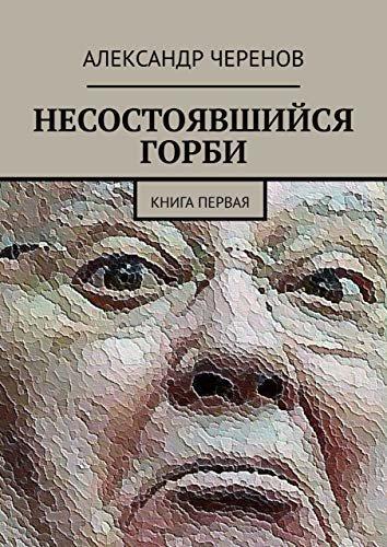 НЕСОСТОЯВШИЙСЯ ГОРБИ: КНИГА ПЕРВАЯ (Russian Edition)