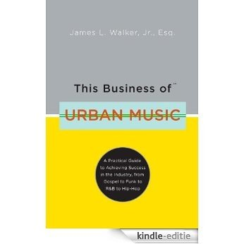 This Business of Urban Music: A Practical Guide to Achieving Success in the Industry, from Gospel to Funk to R &B to Hip-Hop [Kindle-editie]