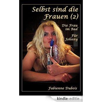 Selbst sind die Frauen - 2 - Die Frau im Bad/Für Johnny: Eine erotische Geschichte von Fabienne Dubois (German Edition) [Kindle-editie]