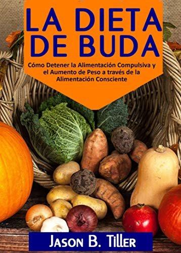 La Dieta de Buda: Cómo Detener la Alimentación Compulsiva y el Aumento de Peso a través de la Alimentación Consciente