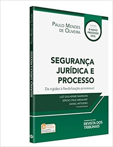 Segurança Jurídica e Processo Da Rigidez à Flexibilização Processual