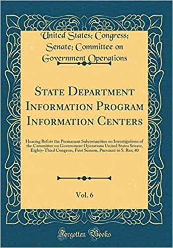 State Department Information Program Information Centers, Vol. 6: Hearing Before the Permanent Subcommittee on Investigations of the Committee on ... First Session, Pursuant to S. Res; 40