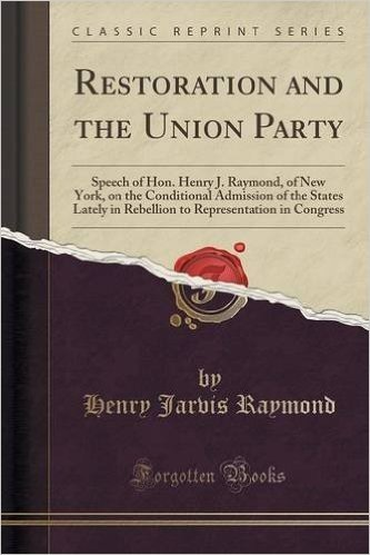Restoration and the Union Party: Speech of Hon. Henry J. Raymond, of New York, on the Conditional Admission of the States Lately in Rebellion to Representation in Congress (Classic Reprint)