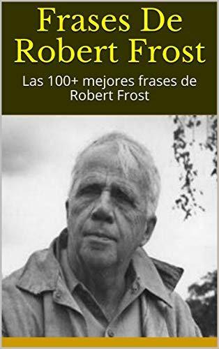 Frases De Robert Frost: Las 100+ mejores frases de Robert Frost