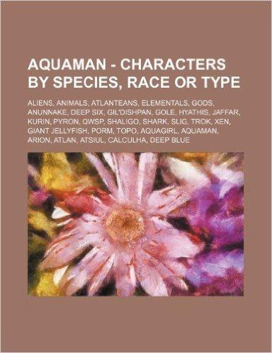 Aquaman - Characters by Species, Race or Type: Aliens, Animals, Atlanteans, Elementals, Gods, Anunnake, Deep Six, Gil'dishpan, Gole, Hyathis, Jaffar,
