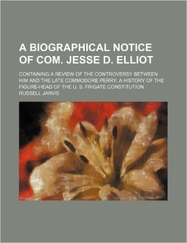 A   Biographical Notice of Com. Jesse D. Elliot; Containing a Review of the Controversy Between Him and the Late Commodore Perry a History of the Figu