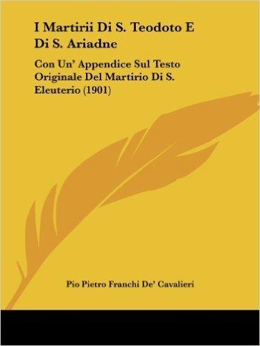 I Martirii Di S. Teodoto E Di S. Ariadne: Con Un' Appendice Sul Testo Originale del Martirio Di S. Eleuterio (1901)