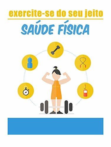 exercite-se do seu jeito, saúde física: mantenha seu corpo forte com os exercícios certos