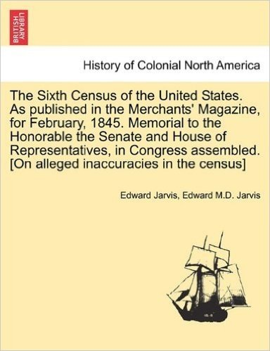 The Sixth Census of the United States. as Published in the Merchants' Magazine, for February, 1845. Memorial to the Honorable the Senate and House of ... [On Alleged Inaccuracies in the Census]