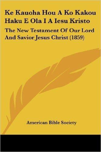 Ke Kauoha Hou a Ko Kakou Haku E Ola I a Iesu Kristo: The New Testament of Our Lord and Savior Jesus Christ (1859)