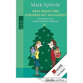 Aber dieses Jahr schenken wir uns nichts!: Geschichten vom weihnachtlichen Wahnsinn (German Edition) [Kindle-editie]