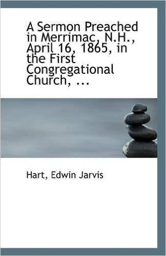 A Sermon Preached in Merrimac, N.H., April 16, 1865, in the First Congregational Church