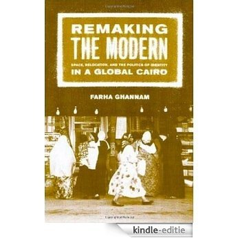 Remaking the Modern: Space, Relocation, and the Politics of Identity in a Global Cairo: Space, Relocation and the Politics of Identity in a Global Cairo [Kindle-editie]