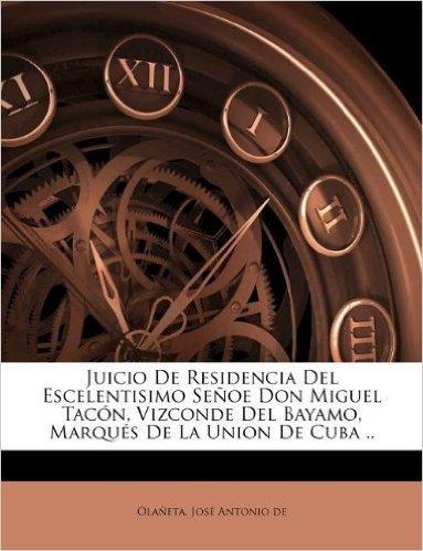 Juicio de Residencia del Escelentisimo Se OE Don Miguel Tac N, Vizconde del Bayamo, Marqu S de La Union de Cuba ..