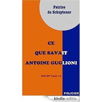 Ce Que Savait Antoine Guglioni (Viatop t. 1) (French Edition) [Kindle-editie]