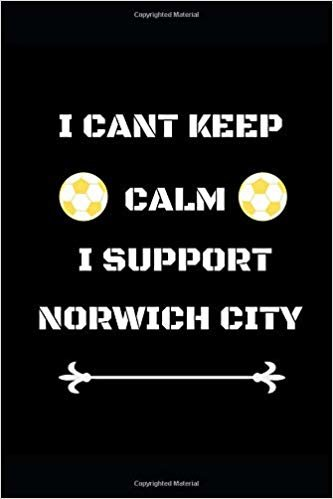 "I Cant Keep Calm I Support Norwich City: Funny Soccer Football  Book Men Boys Women Girls Writing 120 pages Notebook Journal -  Small Lined  (6"" x 9"" )"