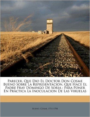 Parecer, Que Dio El Doctor Don Cosme Bueno Sobre La Representacion, Que Hace El Padre Fray Domingo de Soria: Para Poner En Practica La Inoculacion de